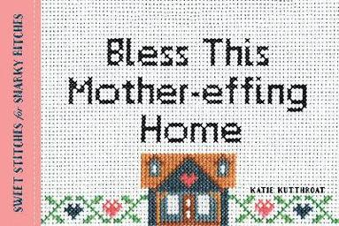 bokomslag Bless This Mother-Effing Home: Sweet Stitches for Snarky Bitches