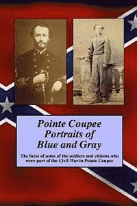 bokomslag Pointe Coupee Portraits of Blue and Gray: The faces of some of the soldiers and citizens whose were part of the Civil War in Pointe Coupee