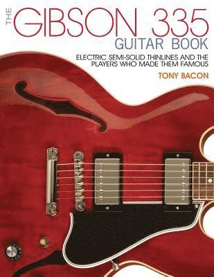 bokomslag The Gibson 335 Guitar Book: Electric Semi-Solid Thinlines and the Players Who Made Them Famous