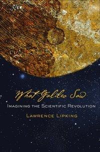 bokomslag WhatGalileoSaw: Imagining the Scientific Revolution
