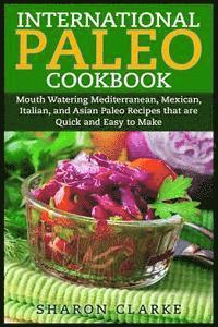 bokomslag International Paleo Cookbook: Mouth Watering Mediterranean, Mexican, Italian, and Asian Paleo Recipes That Are Quick and Easy to Make