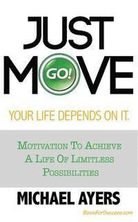 bokomslag Just Move Your Life Depends On It: Motivation To Achieve A Life Of Limitless Possibilities