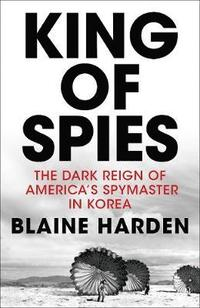 bokomslag King of Spies: The Dark Reign of America's spymaster in Korea