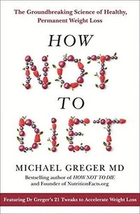 bokomslag How Not To Diet: The Groundbreaking Science of Healthy, Permanent Weight Loss
