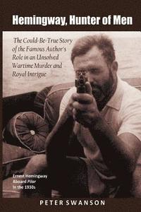 bokomslag Hemingway, Hunter of Men: The Could-Be-True Story of the Famous Author's Role in an Unsolved Wartime Murder and Royal Intrigue