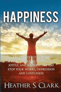 bokomslag Happiness: HIGHLY EFFECTIVE Ways To Make Your Life Meaningful, Joyful and Happier Every Day