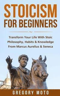 bokomslag Stoicism For Beginners: Transform Your Life With Stoic Philosophy, Habits & Knowledge From Marcus Aurelius & Seneca (Stoic, Stoicism, Seneca,