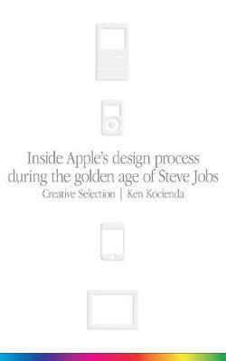 bokomslag Creative Selection: Inside Apple's Design Process During the Golden Age of Steve Jobs