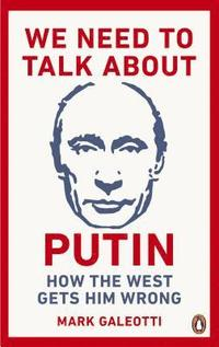 bokomslag We Need to Talk About Putin: Why the West gets him wrong, and how to get him right