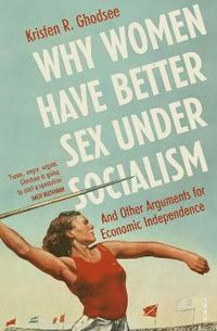 bokomslag Why Women Have Better Sex Under Socialism: And Other Arguments for Economic Independence
