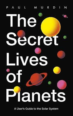 bokomslag The Secret Lives of Planets: A User's Guide to the Solar System