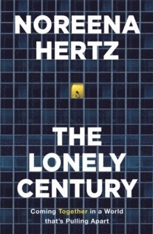 bokomslag The Lonely Century: Coming Together in a World that's Pulling Apart