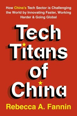 bokomslag Tech Titans of China: How China's Tech Sector is Challenging the World by Innovating Faster, Working Harder & Going Global