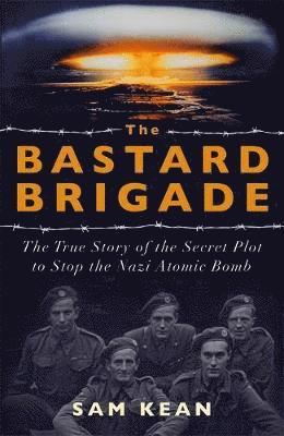 bokomslag The Bastard Brigade: The True Story of the Renegade Scientists and Spies Who Sabotaged the Nazi Atomic Bomb