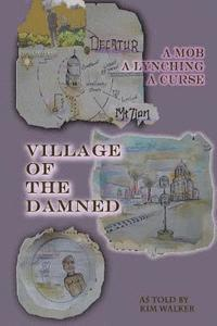 bokomslag Village of the Damned: The lynching of Samuel L. Bush at the hands of 2,000 assassins, and the curse it spawned.