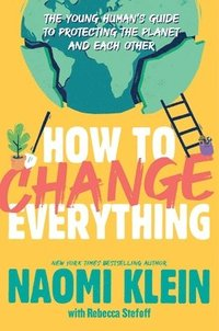 bokomslag How to Change Everything: The Young Human's Guide to Protecting the Planet and Each Other