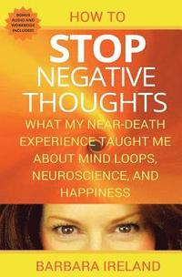 bokomslag How to Stop Negative Thoughts: What My Near Death Experience Taught Me about Mind Loops, Neuroscience, and Happiness