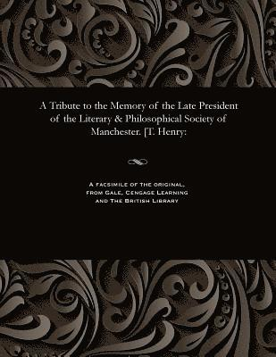 A Tribute to the Memory of the Late President of the Literary &; Philosophical Society of Manchester. [t. Henry 1
