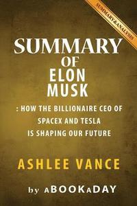 bokomslag Summary of Elon Musk: How the Billionaire CEO of Spacex and Tesla Is Shaping Our Future by Ashlee Vance - Summary & Analysis