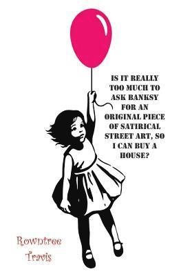 bokomslag Is It Really Too Much To Ask Banksy For An Original Piece of Satirical Street Art, So I Can Buy A House?