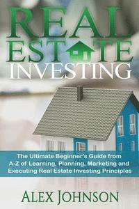 bokomslag Real Estate Investing: The Ultimate Beginner's Guide from A-Z of Learning, Planning, Marketing and Executing Real Estate Investing Principles