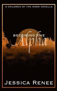 bokomslag Becoming the Alpha: A Children of the Moon Short Story