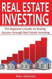 bokomslag Real Estate Investing: The Beginner's Guide on Finding Success Through Real Estate Investing (Flipping Houses, Rental Property, No Money Down