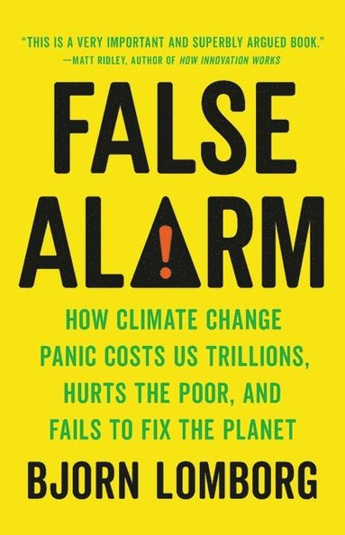 bokomslag False Alarm: How Climate Change Panic Costs Us Trillions, Hurts the Poor, and Fails to Fix the Planet