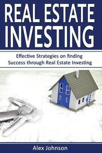 bokomslag Real Estate Investing: Effective Strategies on Finding Success Through Real Estate Investing (Flipping Houses, Reits, Rental Property, No Mon