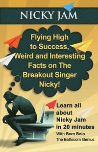 bokomslag Nicky Jam: Flying High to Success, Weird and Interesting Facts on The Breakout Singer, Nicky!