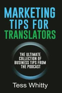 bokomslag Marketing Tips for Translators: The Ultimate Collection of Business Tips from the Podcast
