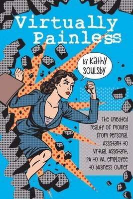 Virtually Painless: The Unedited Reality of Moving from Personal Assistant to Virtual Assistant, Pa to Va, Employee to Business Owner 1