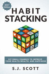 bokomslag Habit Stacking: 127 Small Changes to Improve Your Health, Wealth, and Happiness (Most Are Five Minutes or Less)