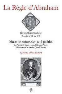bokomslag La Règle d'Abraham Hors-série #3: Masonic esotericism and politics: the 'ancient' Stuart roots of Bonnie Prince Charlie's role as hidden Grand Master