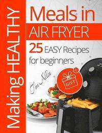 bokomslag Making Healthy Meals in Air Fryer. 25 Easy Recipes for Beginners. Full Color