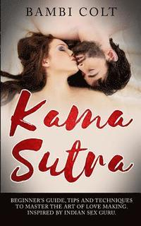 bokomslag Kama Sutra: Beginner's Guide, Tips and Techniques to Master the Art of Love Making. Inspired by Indian Sex Guru