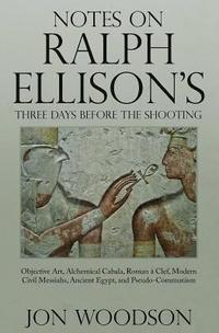 bokomslag Notes on Ralph Ellison's Three Days Before the Shooting: Objective Art, Alchemical Cabala, Roman a Clef, Modern Civil Messiahs, Ancient Egypt, and Pse