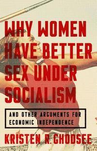 bokomslag Why Women Have Better Sex Under Socialism: And Other Arguments for Economic Independence