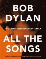 Bob Dylan All the Songs - The Story Behind Every Track