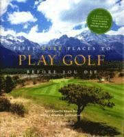 bokomslag Fifty More Places to Play Golf Before You Die: Golf Experts Share the World's Greatest Destinations
