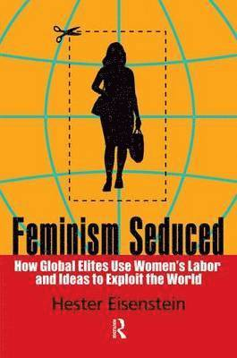 bokomslag Feminism Seduced: How Global Elites Use Women's Labor and Ideas to Exploit the World