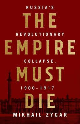 bokomslag The Empire Must Die: Russia's Revolutionary Collapse, 1900-1917