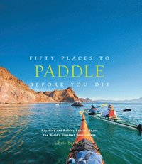 bokomslag Fifty Places to Paddle Before You Die:Kayaking and Rafting Expert