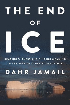 bokomslag The End of Ice: Bearing Witness and Finding Meaning in the Path of Climate Disruption