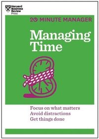 Managing time (hbr 20-minute manager series) - focus on what matters, avoid
