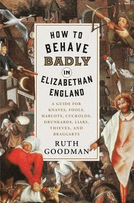 bokomslag How to Behave Badly in Elizabethan England: A Guide for Knaves, Fools, Harlots, Cuckolds, Drunkards, Liars, Thieves, and Braggarts
