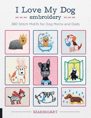 bokomslag I Love My Dog Embroidery: 380 Stitch Motifs for Dog Moms and Dads