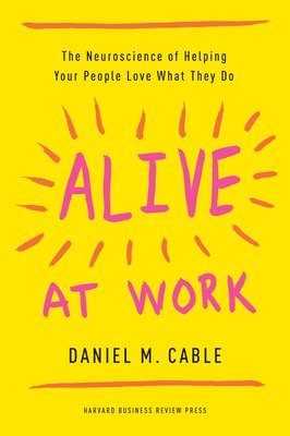 bokomslag Alive at Work: The Neuroscience of Helping Your People Love What They Do