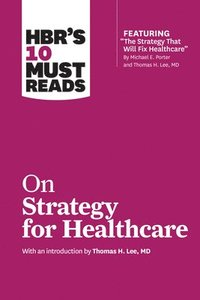 bokomslag HBR's 10 Must Reads on Strategy for Healthcare (Featuring Articles by Michael E. Porter and Thomas H. Lee, MD)