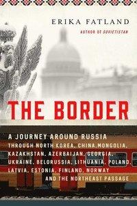 bokomslag The Border: A Journey Around Russia Through North Korea, China, Mongolia, Kazakhstan, Azerbaijan, Georgia, Ukraine, Belarus, Lithu